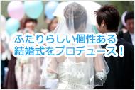 ふたりらしい個性ある結婚式をプロデュース!
